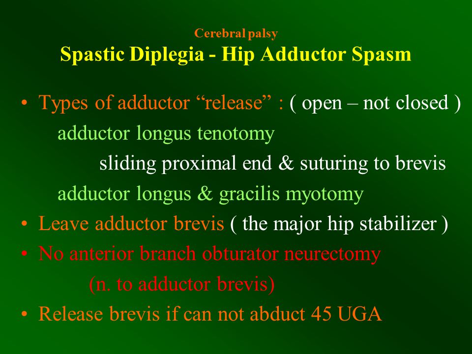 """Cerebral palsy Spastic Diplegia - Hip Adductor Spasm Types of adductor """"release"""" : ( open – not closed ) adductor longus tenotomy sliding proximal end"""