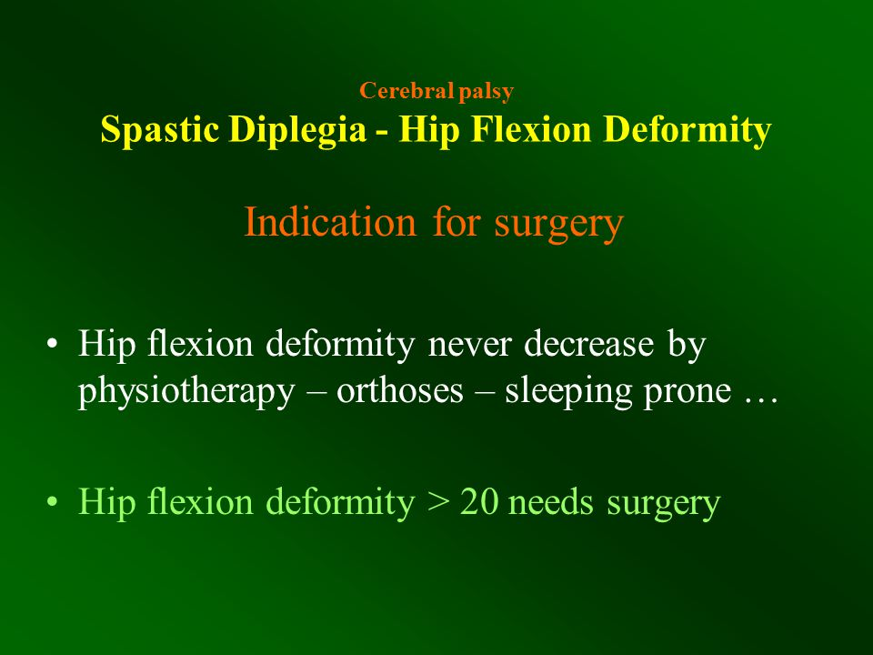 Cerebral palsy Spastic Diplegia - Hip Flexion Deformity Indication for surgery Hip flexion deformity never decrease by physiotherapy – orthoses – slee