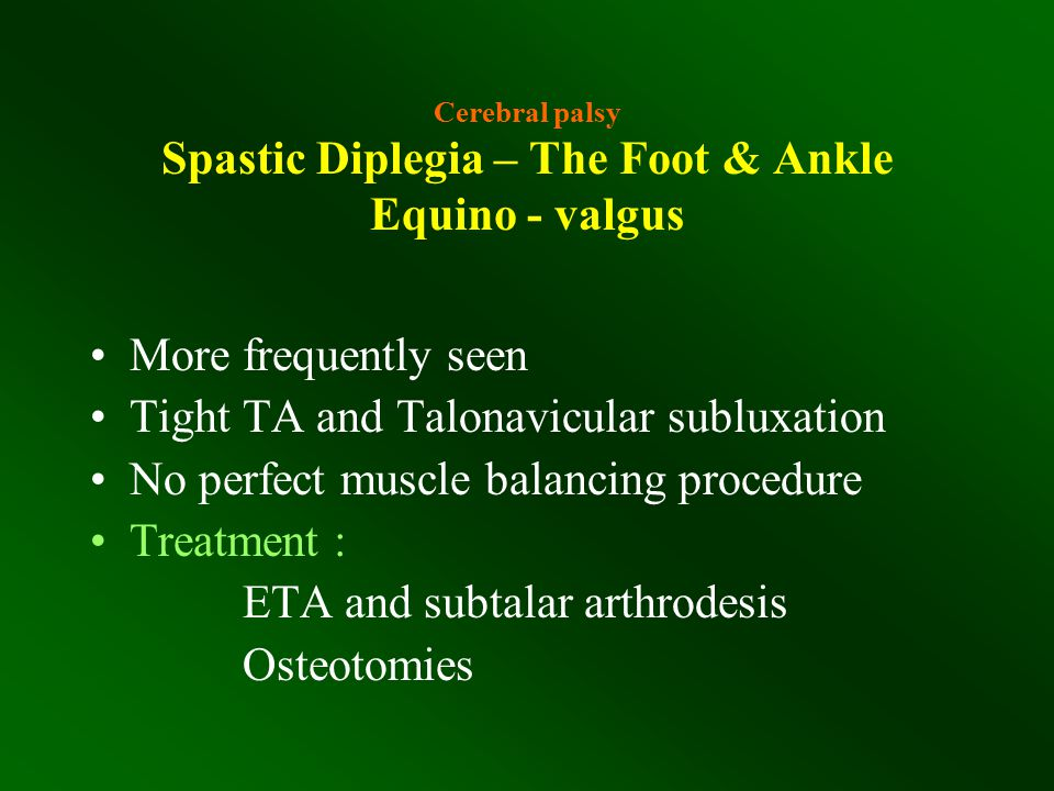 Cerebral palsy Spastic Diplegia – The Foot & Ankle Equino - valgus More frequently seen Tight TA and Talonavicular subluxation No perfect muscle balan
