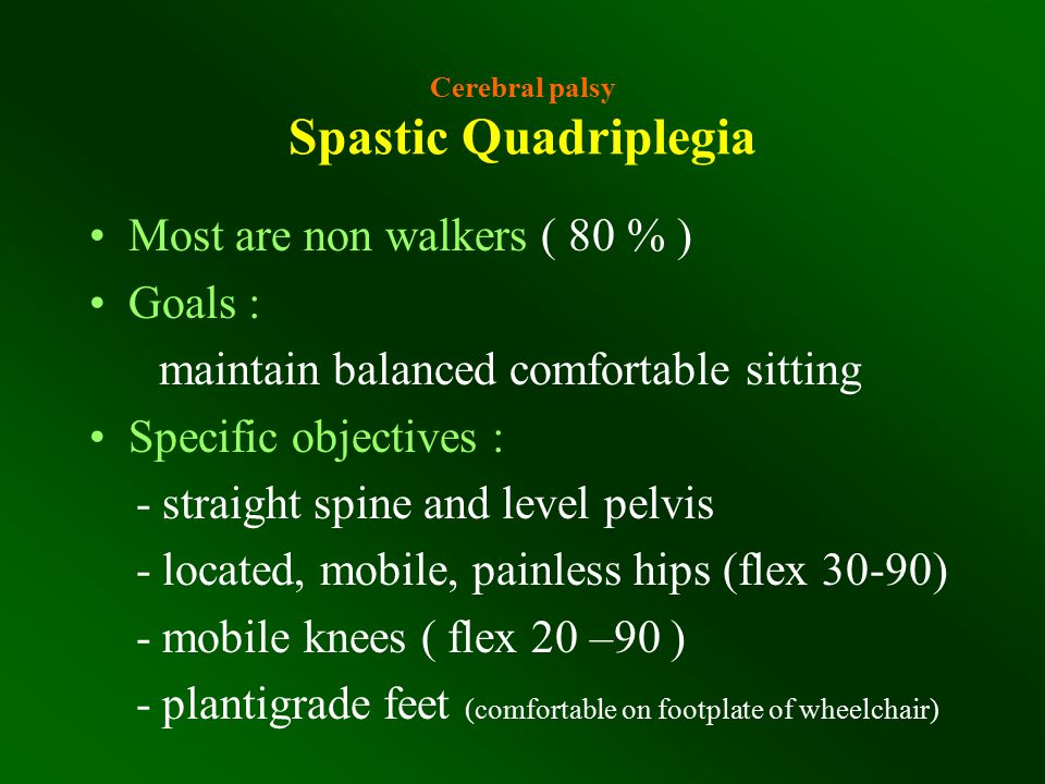 Cerebral palsy Spastic Quadriplegia Most are non walkers ( 80 % ) Goals : maintain balanced comfortable sitting Specific objectives : - straight spine