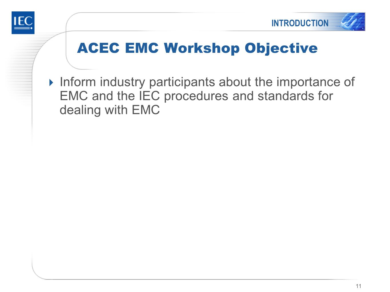 11 ACEC EMC Workshop Objective  Inform industry participants about the importance of EMC and the IEC procedures and standards for dealing with EMC INTRODUCTION