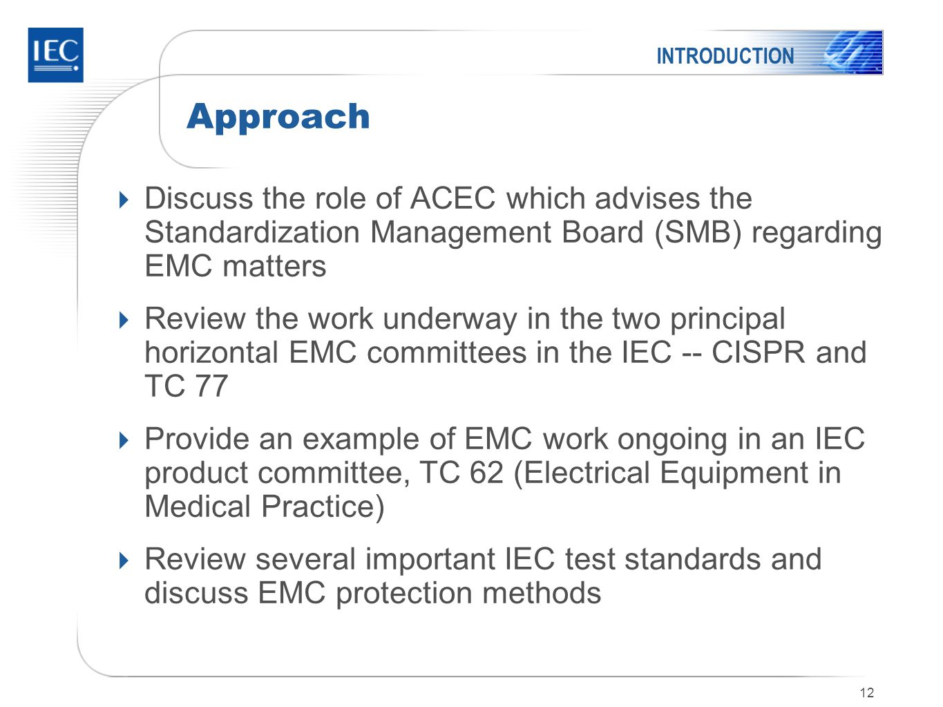 12 Approach  Discuss the role of ACEC which advises the Standardization Management Board (SMB) regarding EMC matters  Review the work underway in the two principal horizontal EMC committees in the IEC -- CISPR and TC 77  Provide an example of EMC work ongoing in an IEC product committee, TC 62 (Electrical Equipment in Medical Practice)  Review several important IEC test standards and discuss EMC protection methods INTRODUCTION