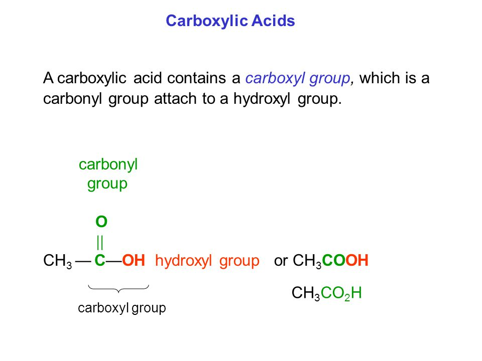 A carboxylic acid contains a carboxyl group, which is a carbonyl group attach to a hydroxyl group. carbonyl group O  CH 3 — C—OH hydroxyl group or C