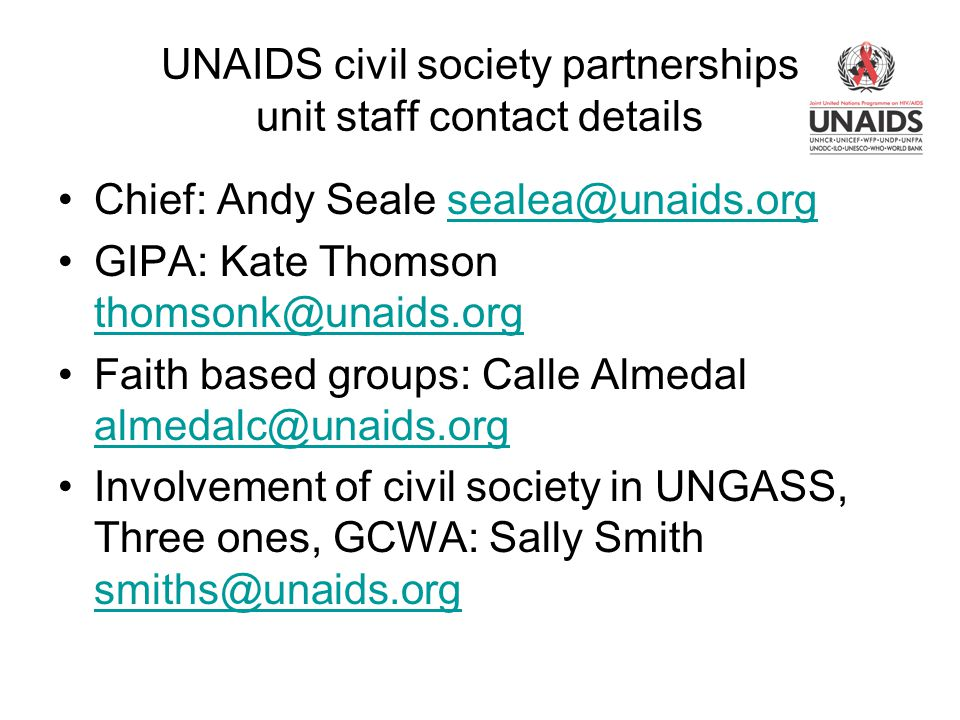 UNAIDS civil society partnerships unit staff contact details Chief: Andy Seale sealea@unaids.orgsealea@unaids.org GIPA: Kate Thomson thomsonk@unaids.org thomsonk@unaids.org Faith based groups: Calle Almedal almedalc@unaids.org almedalc@unaids.org Involvement of civil society in UNGASS, Three ones, GCWA: Sally Smith smiths@unaids.org smiths@unaids.org