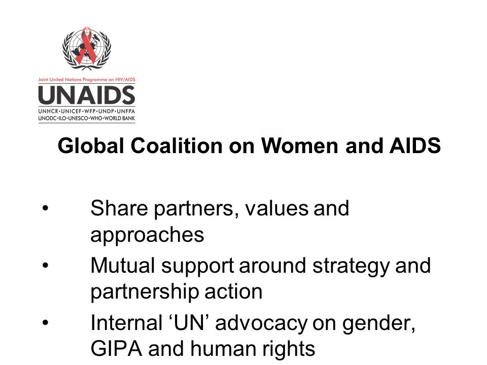 Global Coalition on Women and AIDS Share partners, values and approaches Mutual support around strategy and partnership action Internal 'UN' advocacy on gender, GIPA and human rights