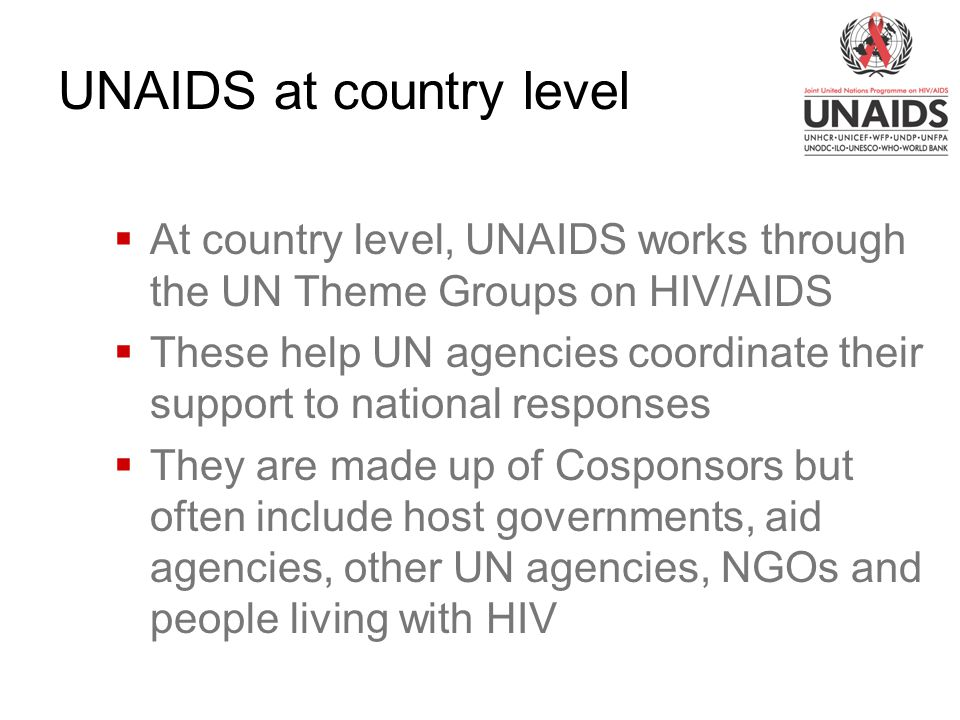  At country level, UNAIDS works through the UN Theme Groups on HIV/AIDS  These help UN agencies coordinate their support to national responses  They are made up of Cosponsors but often include host governments, aid agencies, other UN agencies, NGOs and people living with HIV UNAIDS at country level
