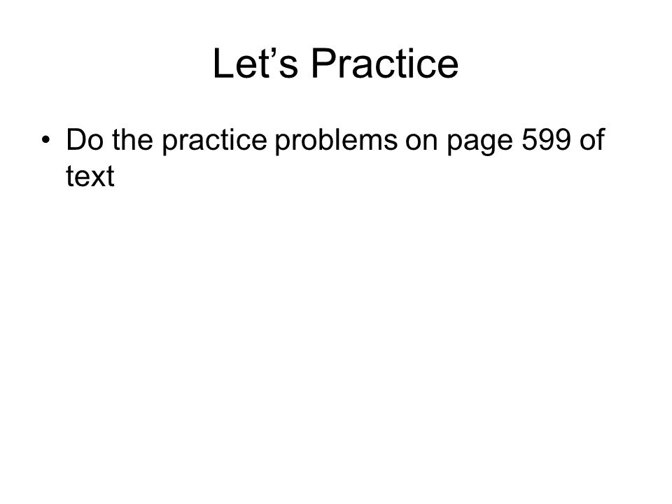 Let's Practice Do the practice problems on page 599 of text