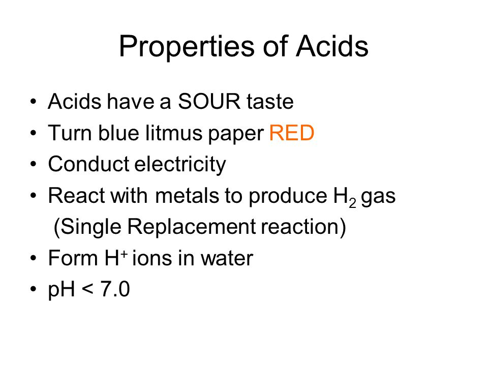 Properties of Acids Acids have a SOUR taste Turn blue litmus paper RED Conduct electricity React with metals to produce H 2 gas (Single Replacement reaction) Form H + ions in water pH < 7.0