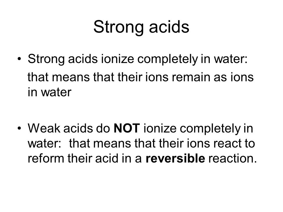 Strong acids Strong acids ionize completely in water: that means that their ions remain as ions in water Weak acids do NOT ionize completely in water: that means that their ions react to reform their acid in a reversible reaction.