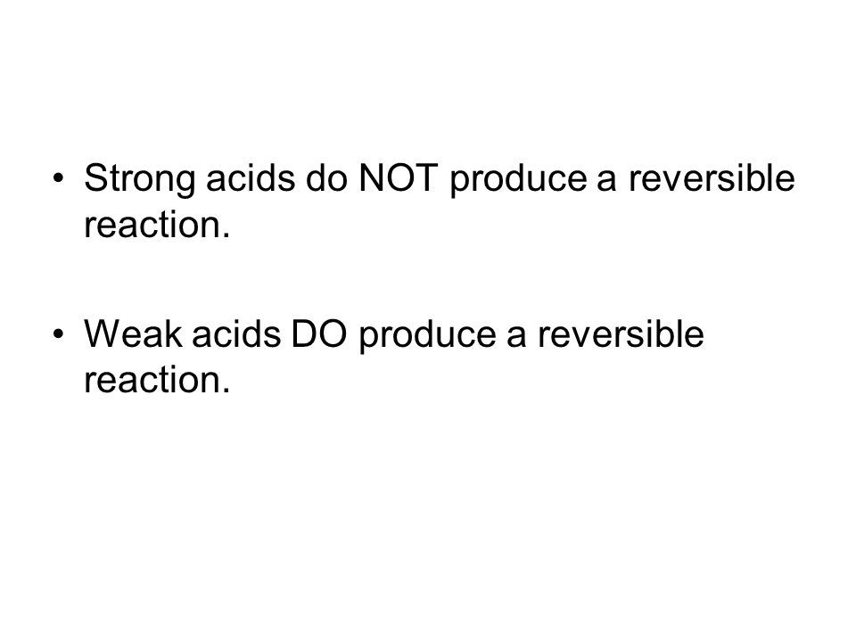 Strong acids do NOT produce a reversible reaction. Weak acids DO produce a reversible reaction.