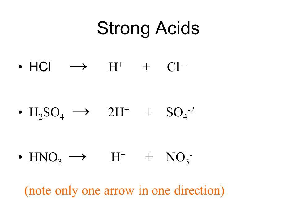 Strong Acids HCl → H + + Cl – H 2 SO 4 → 2H + + SO 4 -2 HNO 3 → H + + NO 3 - (note only one arrow in one direction)