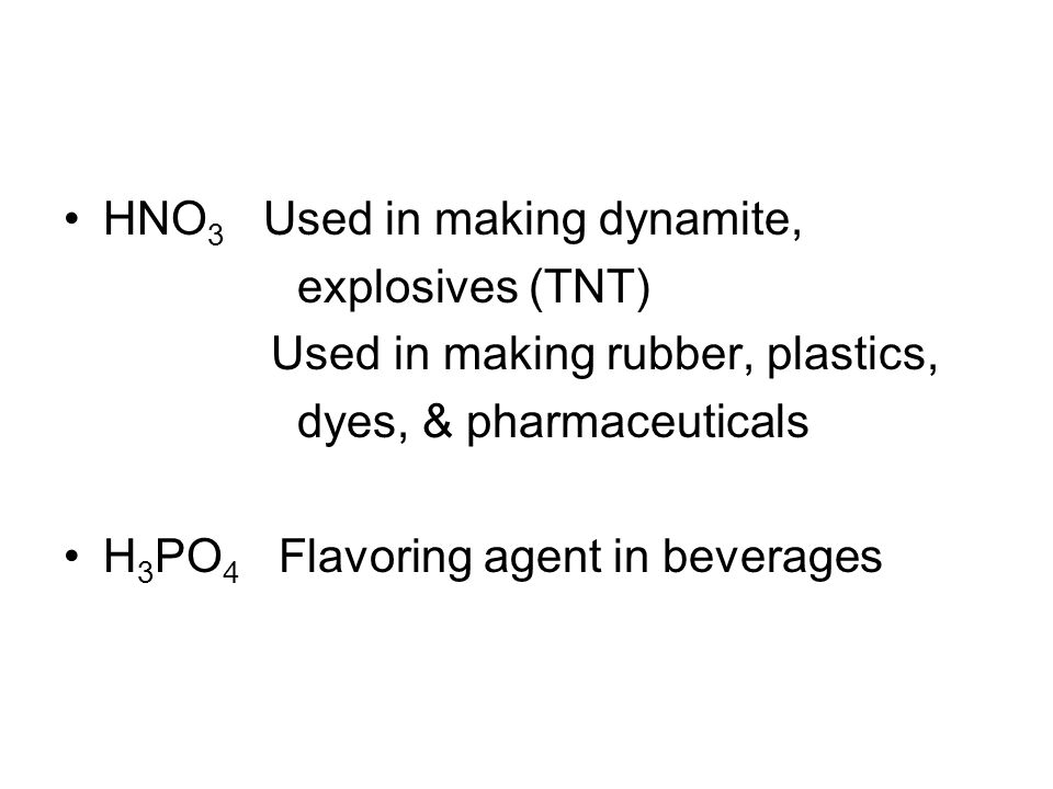HNO 3 Used in making dynamite, explosives (TNT) Used in making rubber, plastics, dyes, & pharmaceuticals H 3 PO 4 Flavoring agent in beverages