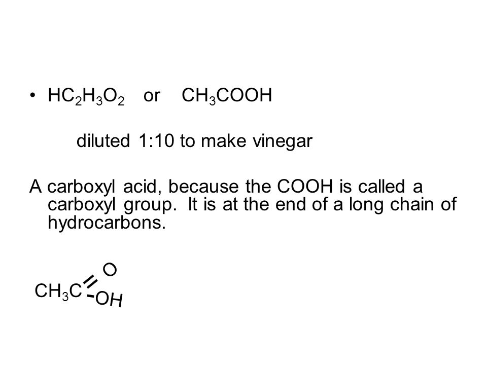 HC 2 H 3 O 2 or CH 3 COOH diluted 1:10 to make vinegar A carboxyl acid, because the COOH is called a carboxyl group.