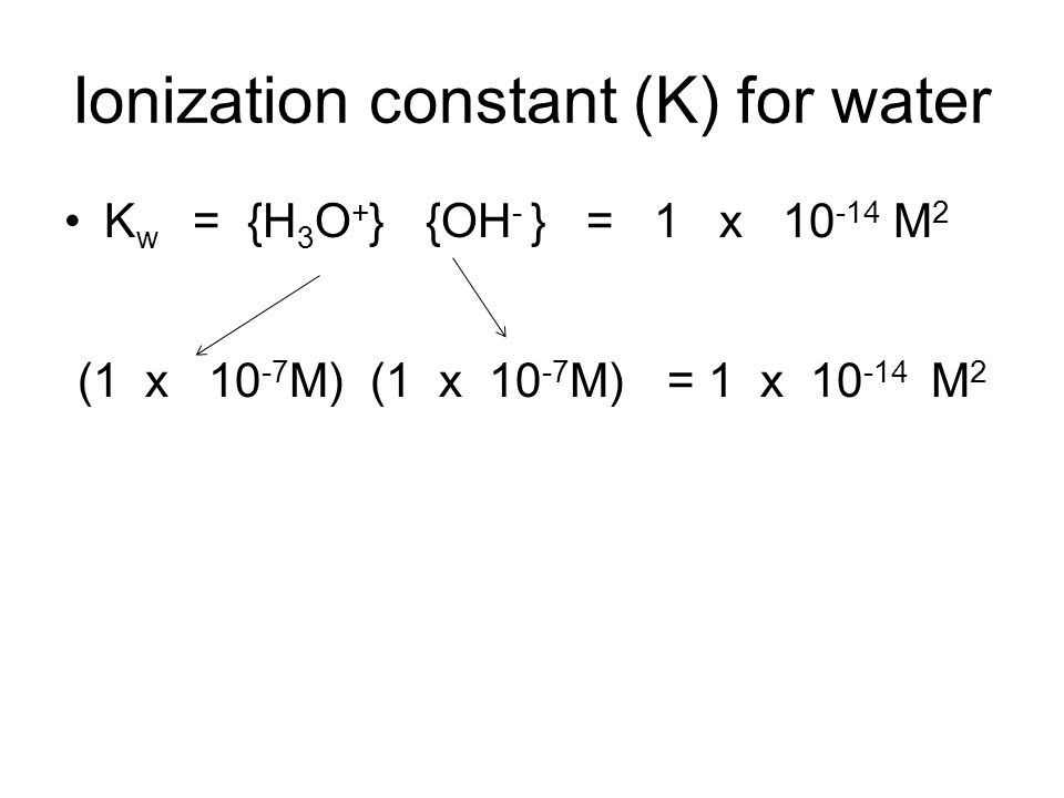 Ionization constant (K) for water K w = {H 3 O + } {OH - } = 1 x 10 -14 M 2 (1 x 10 -7 M) (1 x 10 -7 M) = 1 x 10 -14 M 2