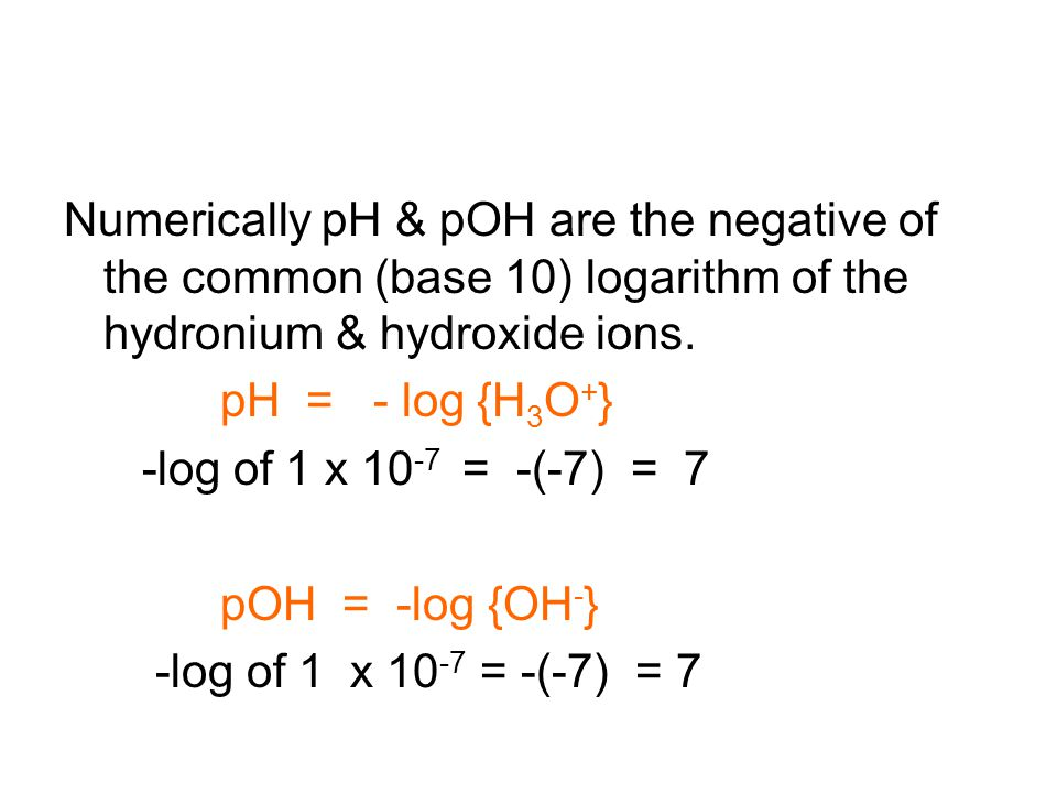 Numerically pH & pOH are the negative of the common (base 10) logarithm of the hydronium & hydroxide ions.