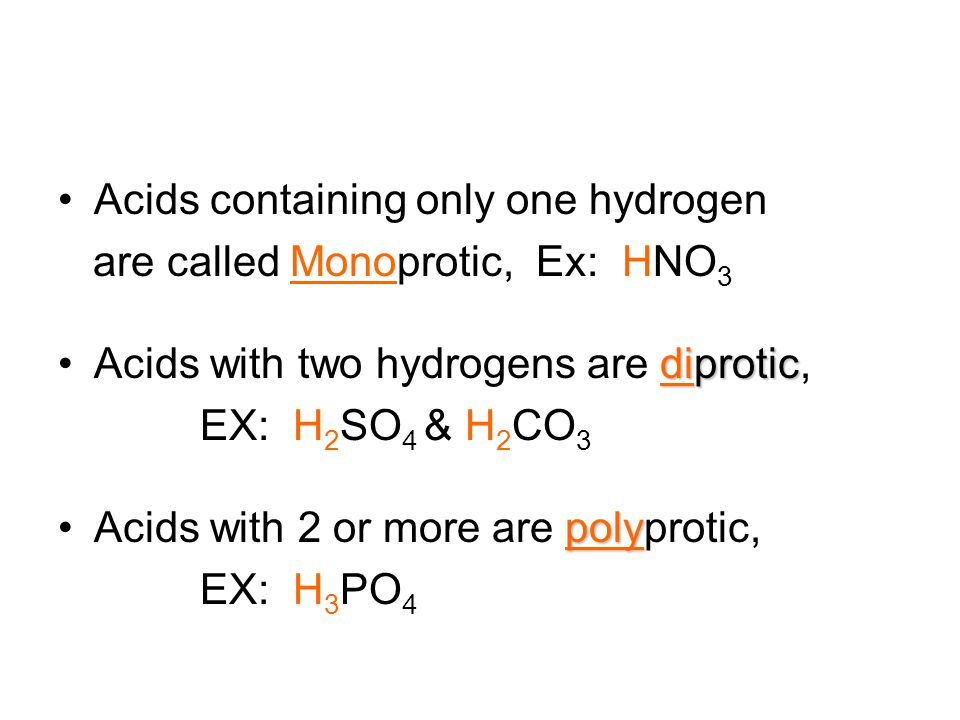 Acids containing only one hydrogen are called Monoprotic, Ex: HNO 3 diproticAcids with two hydrogens are diprotic, EX: H 2 SO 4 & H 2 CO 3 polyAcids with 2 or more are polyprotic, EX: H 3 PO 4
