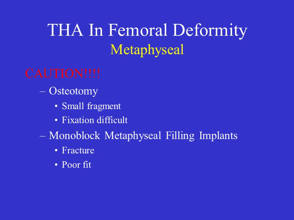 THA In Femoral Deformity Metaphyseal CAUTION!!!! –Osteotomy Small fragment Fixation difficult –Monoblock Metaphyseal Filling Implants Fracture Poor fi