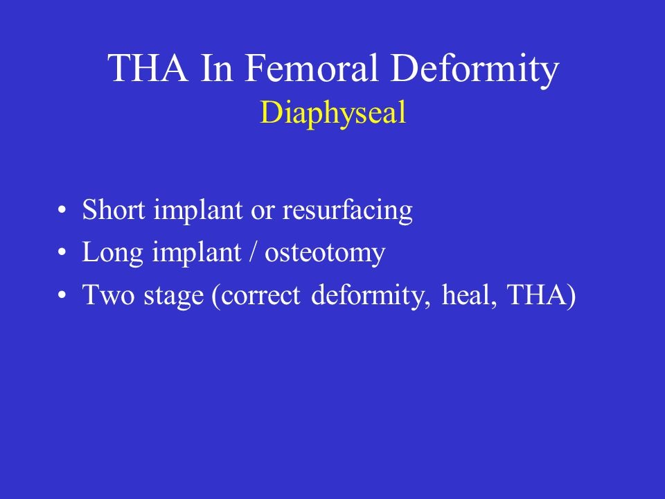 THA In Femoral Deformity Diaphyseal Short implant or resurfacing Long implant / osteotomy Two stage (correct deformity, heal, THA)