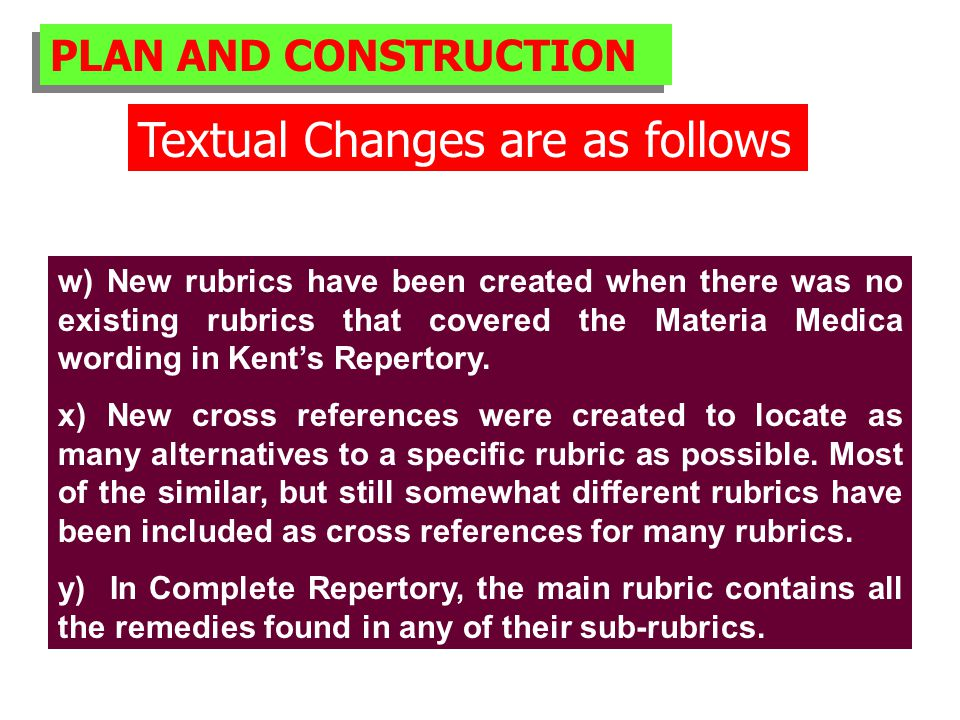 PLAN AND CONSTRUCTION Textual Changes are as follows w) New rubrics have been created when there was no existing rubrics that covered the Materia Medica wording in Kent's Repertory.