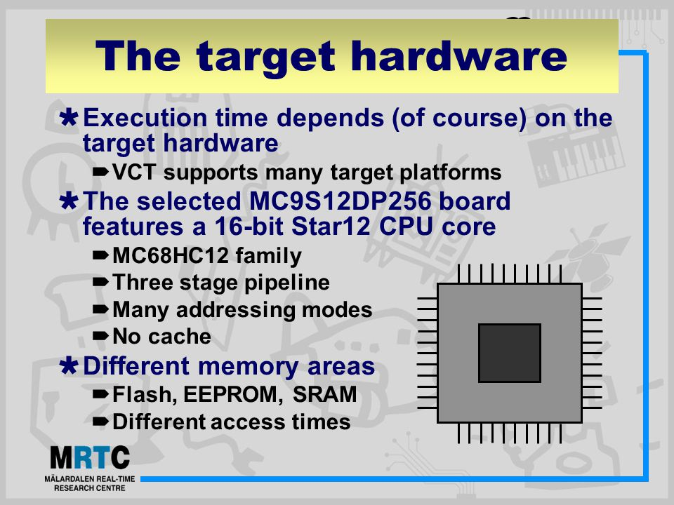The target hardware  Execution time depends (of course) on the target hardware  VCT supports many target platforms  The selected MC9S12DP256 board features a 16-bit Star12 CPU core  MC68HC12 family  Three stage pipeline  Many addressing modes  No cache  Different memory areas  Flash, EEPROM, SRAM  Different access times