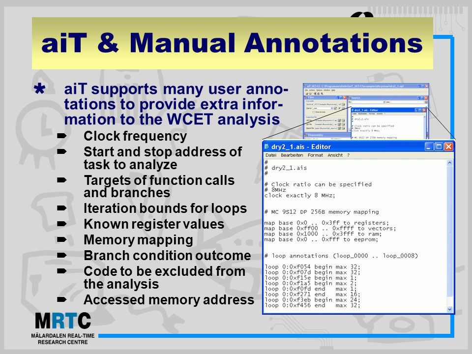 aiT & Manual Annotations  aiT supports many user anno- tations to provide extra infor- mation to the WCET analysis  Clock frequency  Start and stop address of task to analyze  Targets of function calls and branches  Iteration bounds for loops  Known register values  Memory mapping  Branch condition outcome  Code to be excluded from the analysis  Accessed memory address