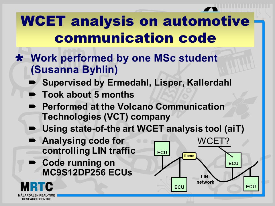 WCET analysis on automotive communication code  Work performed by one MSc student (Susanna Byhlin)  Supervised by Ermedahl, Lisper, Kallerdahl  Took about 5 months  Performed at the Volcano Communication Technologies (VCT) company  Using state-of-the art WCET analysis tool (aiT)  Analysing code for controlling LIN traffic  Code running on MC9S12DP256 ECUs LIN network ECU frame WCET