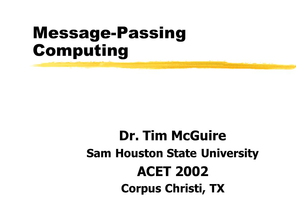 Message-Passing Computing Dr. Tim McGuire Sam Houston State University ACET 2002 Corpus Christi, TX