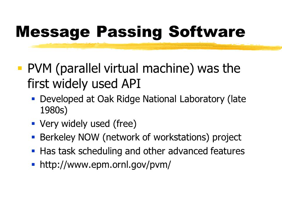 Message Passing Software  PVM (parallel virtual machine) was the first widely used API  Developed at Oak Ridge National Laboratory (late 1980s)  Very widely used (free)  Berkeley NOW (network of workstations) project  Has task scheduling and other advanced features  http://www.epm.ornl.gov/pvm/