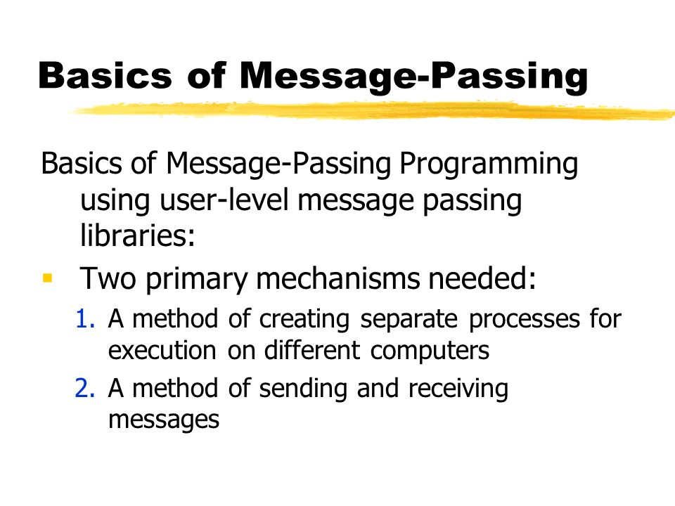 Basics of Message-Passing Basics of Message-Passing Programming using user-level message passing libraries:  Two primary mechanisms needed: 1.A method of creating separate processes for execution on different computers 2.A method of sending and receiving messages
