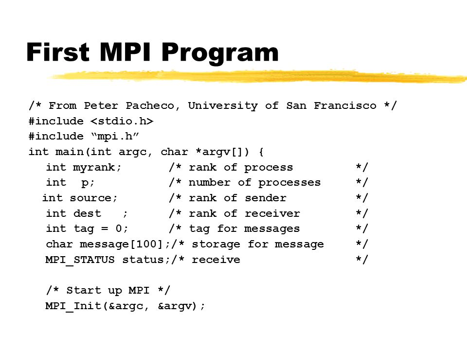 First MPI Program /* From Peter Pacheco, University of San Francisco */ #include #include mpi.h int main(int argc, char *argv[]) { int myrank; /* rank of process */ int p;/* number of processes */ int source;/* rank of sender*/ int dest;/* rank of receiver*/ int tag = 0;/* tag for messages*/ char message[100];/* storage for message */ MPI_STATUS status;/* receive */ /* Start up MPI */ MPI_Init(&argc, &argv);