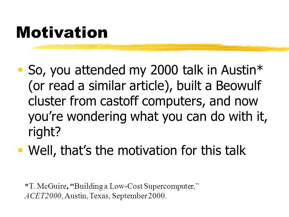 Motivation  So, you attended my 2000 talk in Austin* (or read a similar article), built a Beowulf cluster from castoff computers, and now you're wondering what you can do with it, right.