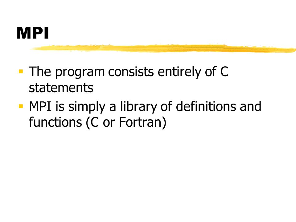 MPI  The program consists entirely of C statements  MPI is simply a library of definitions and functions (C or Fortran)