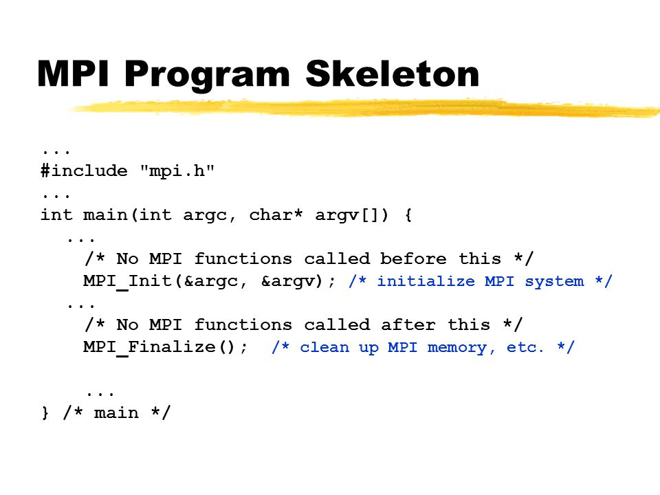 MPI Program Skeleton... #include mpi.h ... int main(int argc, char* argv[]) {...