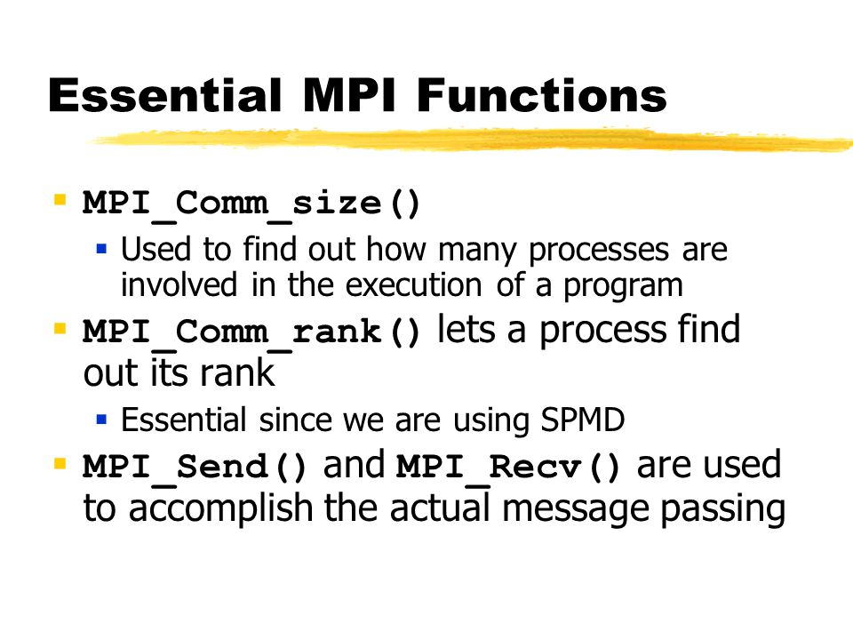 Essential MPI Functions  MPI_Comm_size()  Used to find out how many processes are involved in the execution of a program  MPI_Comm_rank() lets a process find out its rank  Essential since we are using SPMD  MPI_Send() and MPI_Recv() are used to accomplish the actual message passing