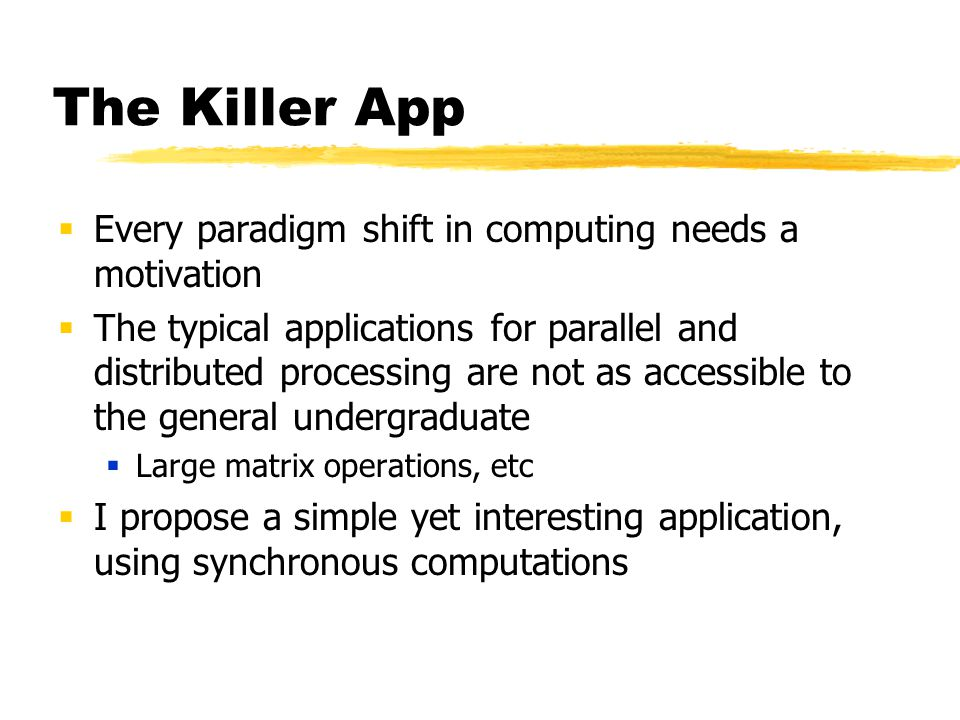 The Killer App  Every paradigm shift in computing needs a motivation  The typical applications for parallel and distributed processing are not as accessible to the general undergraduate  Large matrix operations, etc  I propose a simple yet interesting application, using synchronous computations