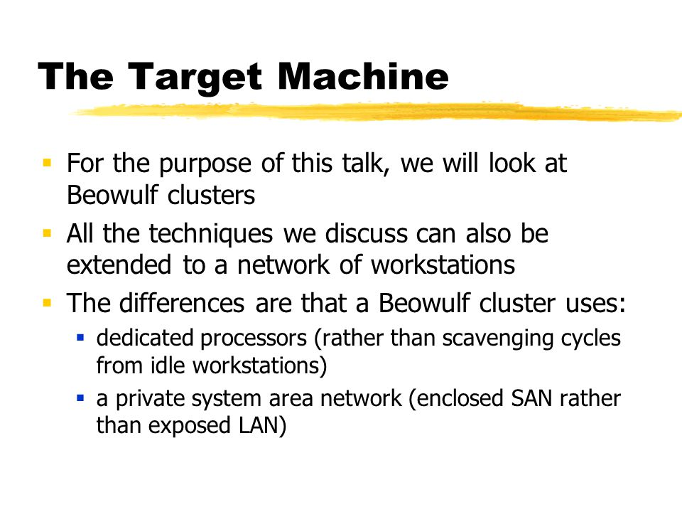 The Target Machine  For the purpose of this talk, we will look at Beowulf clusters  All the techniques we discuss can also be extended to a network of workstations  The differences are that a Beowulf cluster uses:  dedicated processors (rather than scavenging cycles from idle workstations)  a private system area network (enclosed SAN rather than exposed LAN)
