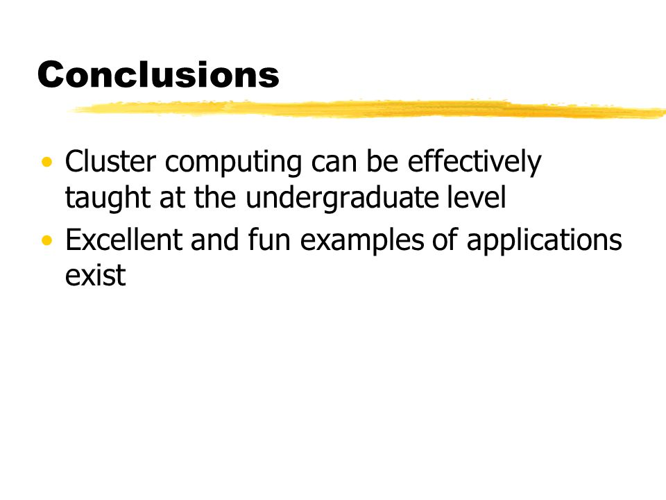 Conclusions Cluster computing can be effectively taught at the undergraduate level Excellent and fun examples of applications exist