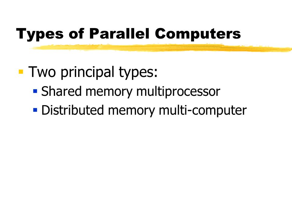 Types of Parallel Computers  Two principal types:  Shared memory multiprocessor  Distributed memory multi-computer