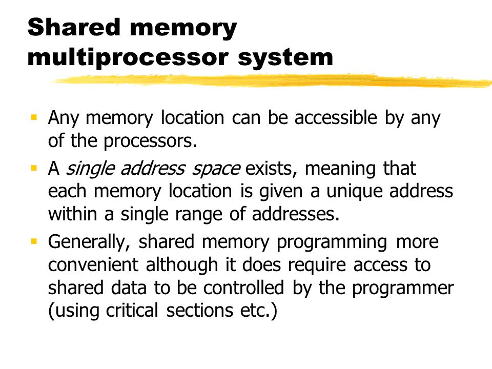 Shared memory multiprocessor system  Any memory location can be accessible by any of the processors.