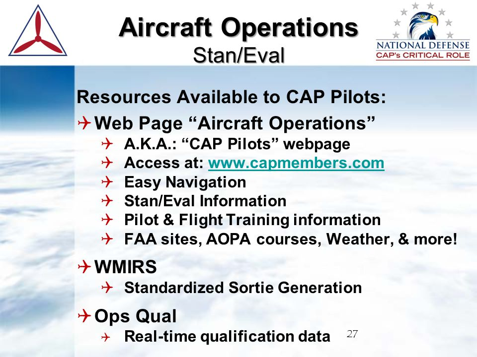 Resources Available to CAP Pilots:  Web Page Aircraft Operations  A.K.A.: CAP Pilots webpage  Access at: www.capmembers.comwww.capmembers.com  Easy Navigation  Stan/Eval Information  Pilot & Flight Training information  FAA sites, AOPA courses, Weather, & more.