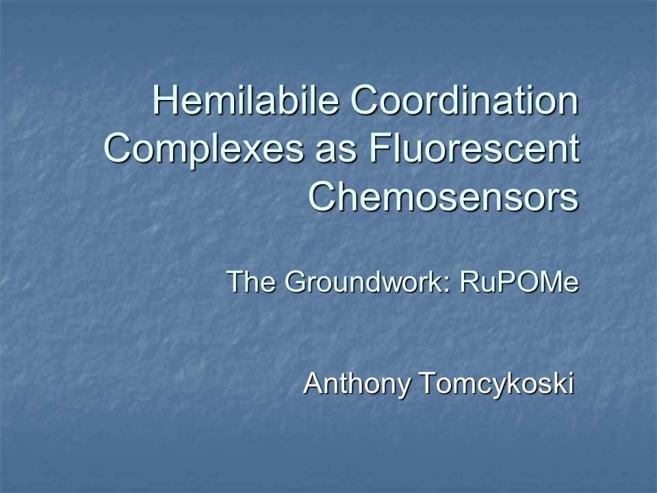 Hemilabile Coordination Complexes as Fluorescent Chemosensors The Groundwork: RuPOMe Anthony Tomcykoski