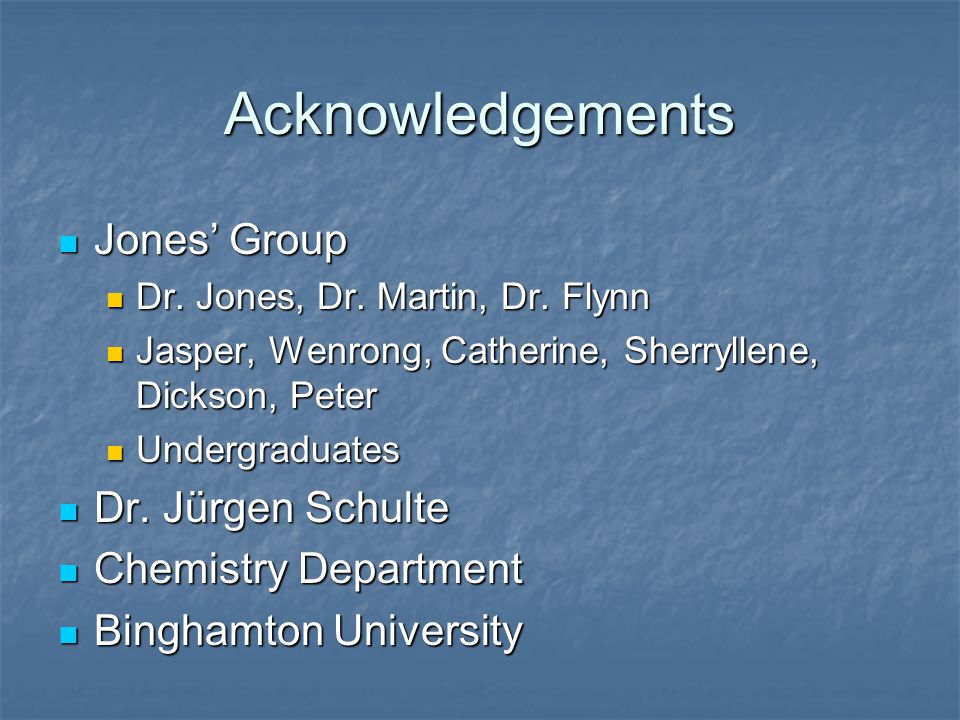 Acknowledgements Jones' Group Jones' Group Dr. Jones, Dr. Martin, Dr. Flynn Dr. Jones, Dr. Martin, Dr. Flynn Jasper, Wenrong, Catherine, Sherryllene,
