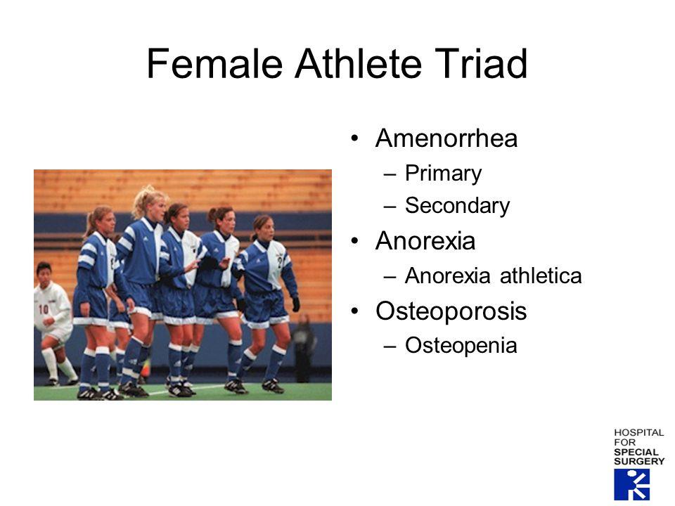 Female Athlete Triad Amenorrhea –Primary –Secondary Anorexia –Anorexia athletica Osteoporosis –Osteopenia