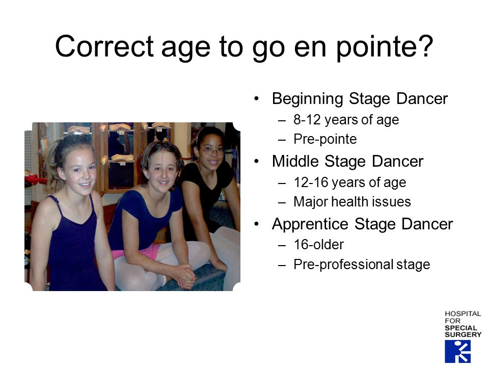 Correct age to go en pointe? Beginning Stage Dancer –8-12 years of age –Pre-pointe Middle Stage Dancer –12-16 years of age –Major health issues Appren