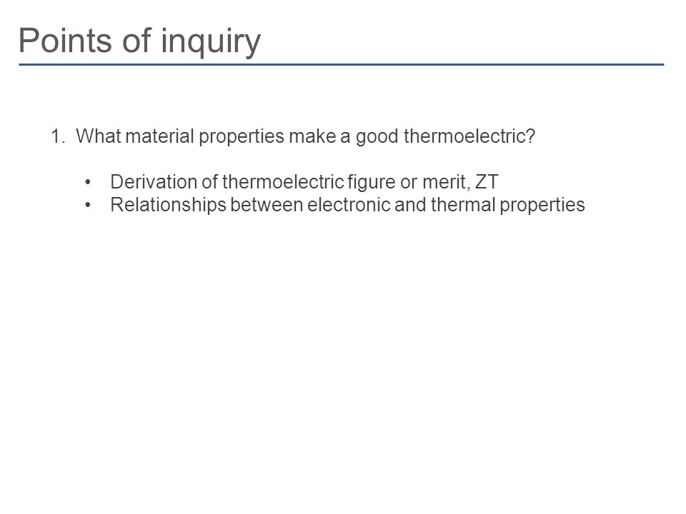 Points of inquiry 1.What material properties make a good thermoelectric? Derivation of thermoelectric figure or merit, ZT Relationships between electr