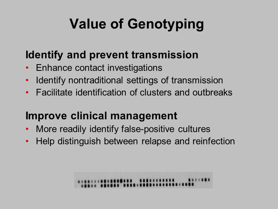 Value of Genotyping Identify and prevent transmission Enhance contact investigations Identify nontraditional settings of transmission Facilitate identification of clusters and outbreaks Improve clinical management More readily identify false-positive cultures Help distinguish between relapse and reinfection