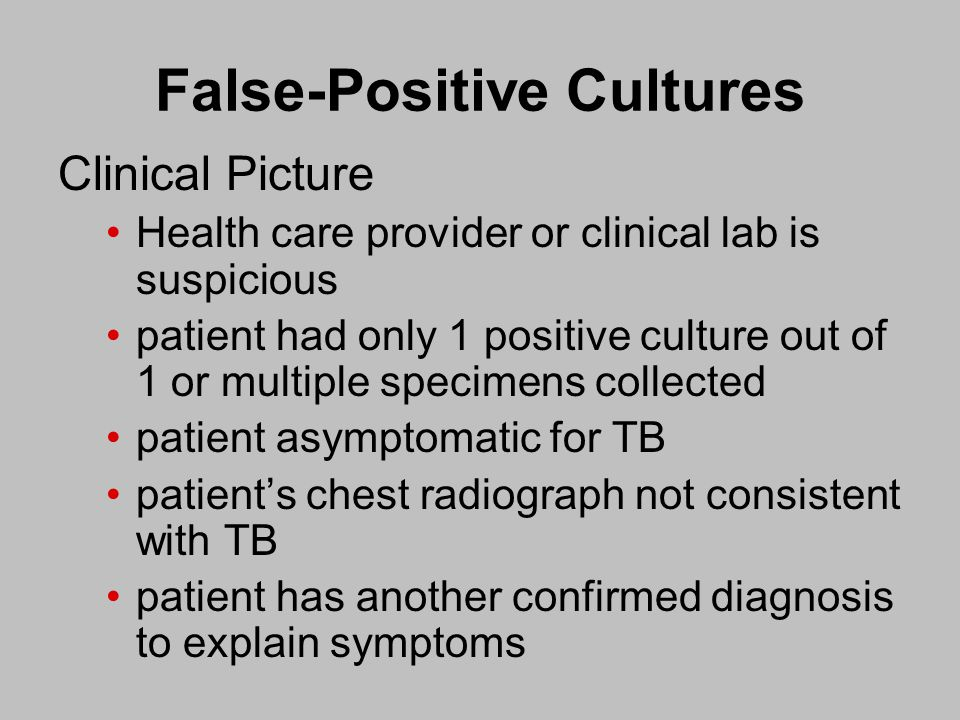 False-Positive Cultures Clinical Picture Health care provider or clinical lab is suspicious patient had only 1 positive culture out of 1 or multiple specimens collected patient asymptomatic for TB patient's chest radiograph not consistent with TB patient has another confirmed diagnosis to explain symptoms