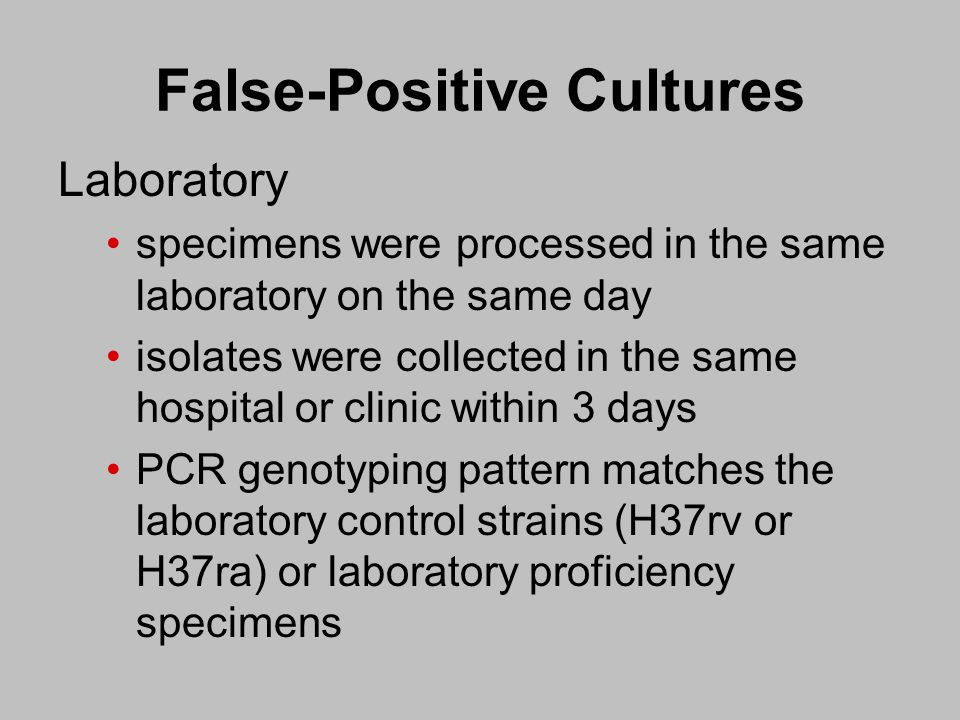 False-Positive Cultures Laboratory specimens were processed in the same laboratory on the same day isolates were collected in the same hospital or clinic within 3 days PCR genotyping pattern matches the laboratory control strains (H37rv or H37ra) or laboratory proficiency specimens