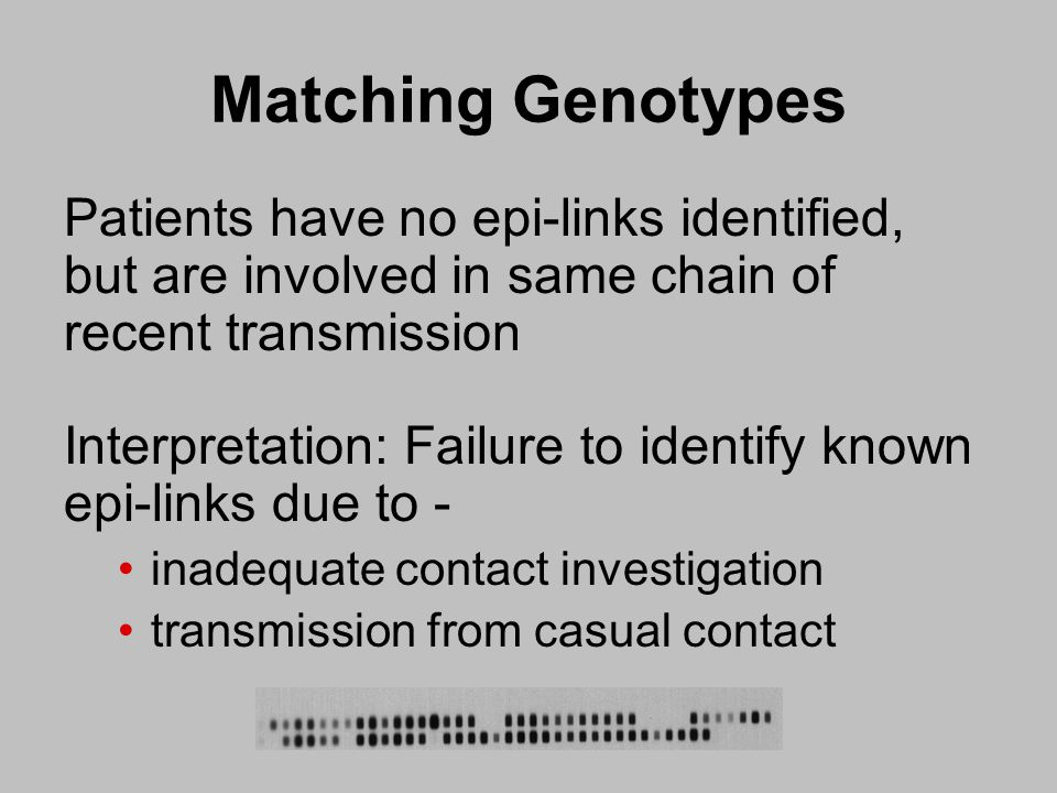 Matching Genotypes Patients have no epi-links identified, but are involved in same chain of recent transmission Interpretation: Failure to identify known epi-links due to - inadequate contact investigation transmission from casual contact