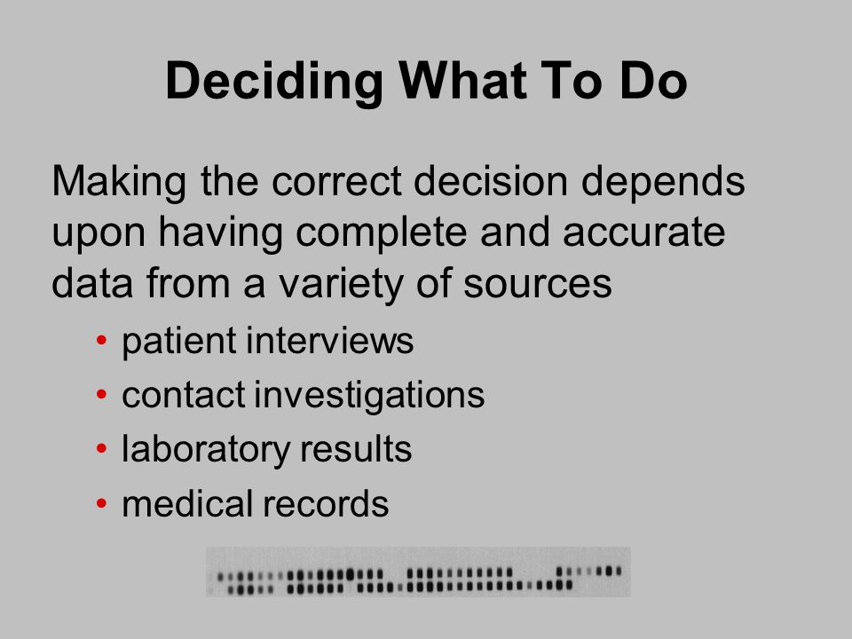 Deciding What To Do Making the correct decision depends upon having complete and accurate data from a variety of sources patient interviews contact investigations laboratory results medical records